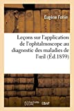 Leçons sur l'application de l'ophtalmoscope au diagnostic des maladies de...