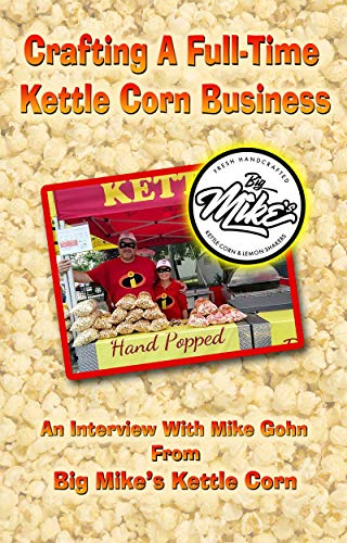Crafting a Full-Time Kettle Corn Business: An interview with Mike Gohn of Big Mike's Kettle Corn in Michigan by [Eric Bickernicks]