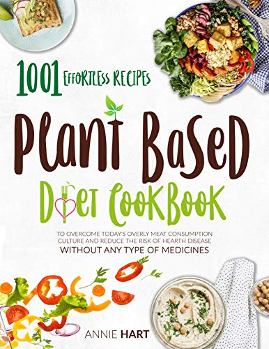 Plant Based Diet Cookbook: 1001 Effortless Recipes To Overcome Today's Overly Meat Consumption Culture And Reduce The Risk Of Hearth Disease Without Any Type Of Medicines