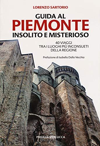 Guida al Piemonte insolito e misterioso. 40 viaggi tra i luoghi più inconsueti della regione