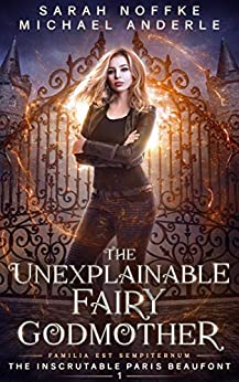The Unexplainable Fairy Godmother (The Inscrutable Paris Beaufont Book 1) by [Sarah Noffke, Michael Anderle]