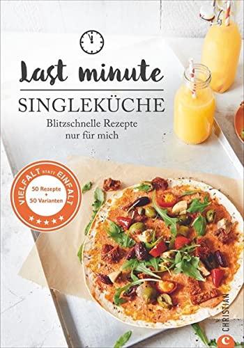 Kochbuch Single: Last Minute Singleküche. Blitzschnelle Rezepte für mich. Schnelle Küche für Singles und Einpersonenhaushalte. Leckere Rezepte für 1 Person: Blitzschnelle Rezepte nur für mich