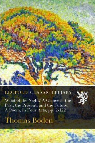What of the Night? A Glance at the Past, the Present, and the Future. A Poem, in Four Acts, pp. 2-122