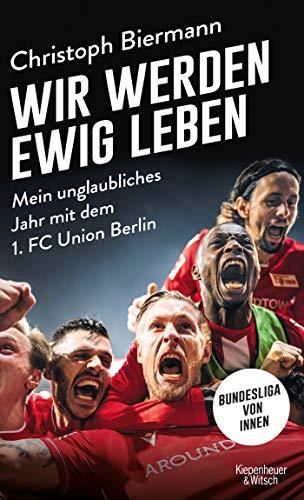 Wir werden ewig leben: Mein unglaubliches Jahr mit dem 1. FC Union Berlin