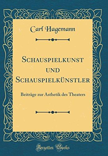 Schauspielkunst und Schauspielkünstler: Beiträge zur Ästhetik des Theaters (Classic Reprint)