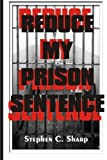 Reduce My Prison Sentence: Effective Tips, Tricks, Secrets and Strategies to...
