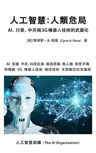 人工智慧:人類危局  Artificial Intelligence Dangers to Humanity Traditional Chinese Edition: AI、川普、中共與5G機器人技術的武器化