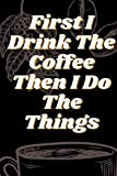 First I Drink The Coffee Then I Do The Things . Soft Matte Cover 6x9' 110 pages