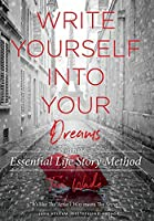 Write Yourself Into Your Dreams: with the Essential Life Story Method
