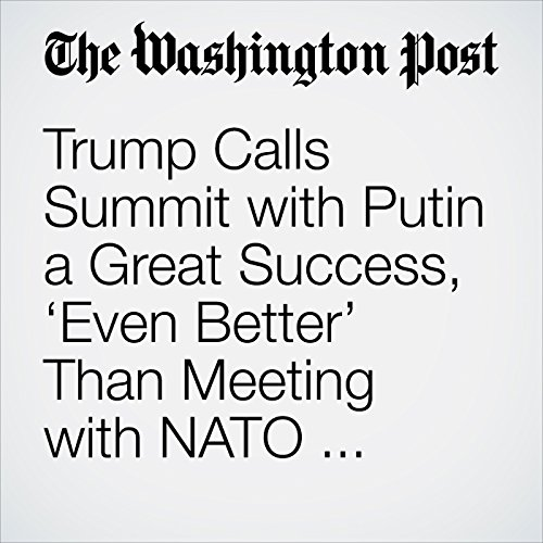 Trump Calls Summit with Putin a Great Success, 'Even Better' Than Meeting with NATO Allies. Some in GOP Disagree. copertina