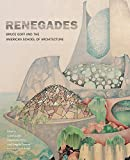 Renegades: Bruce Goff and the American School of Architecture