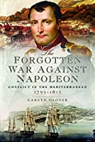 The Forgotten War Against Napoleon: Conflict in the Mediterranean 1793-1815