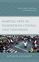 Martial Arts in Indonesian Cinema and Television: Pencak Silat, Mediation, and Mediatization (Modern Southeast Asia)