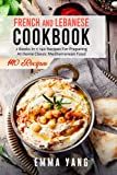 French And Lebanese Cookbook: 2 Books In 1: 140 Recipes For Preparing At Home Classic Mediterranean Food