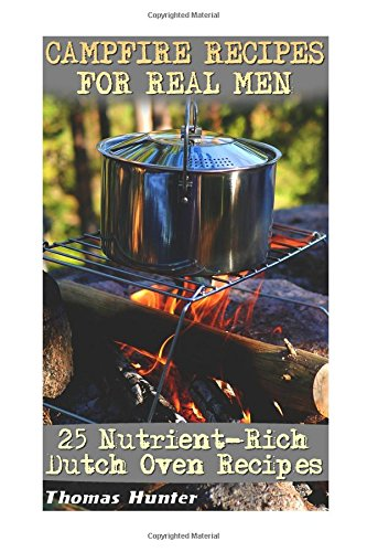 Campfire Recipes For Real Men: 25 Nutrient-Rich Dutch Oven Recipes: (Prepper's Guide, Survival Guide, Alternative Medicine, Emergency)