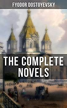 The Complete Novels of Fyodor Dostoyevsky: Including Crime and Punishment, The Idiot, The Brothers Karamazov, Demons, The House of the Dead and more by [Fyodor Dostoyevsky, Constance Garnett]