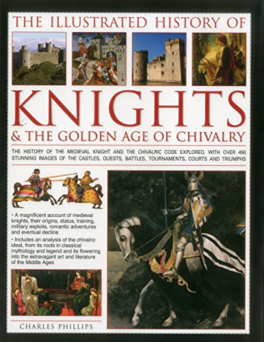 The Illustrated History of Knights & The Golden Age of Chivalry: The History Of The Medieval Knight And The Chivalric Code Explored, With Over 450 ... Battles, Tournaments, Courts And Triumphs