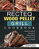 RECTEQ Wood Pellet Grill Cookbook: Healthy & Natural Recipes for Beginners and Advanced Users on A Budget