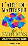 L'art de maîtriser ses émotions: Le guide pratique pour développer votre intelligence émotionnelle et mieux gérer vos sentiments - Livre de développement personnel et programmation neuro-linguistique