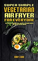 Super Simple Vegetarian Air Fryer For Everyone: The Essential Cookbook With Amazing Vegetarian Recipes For Your Air Frying Cooking