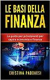 LE BASI DELLA FINANZA: La guida per principianti per capire economia e finanza