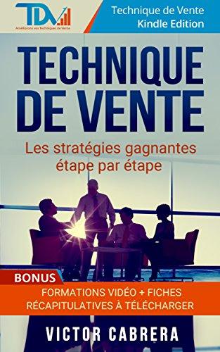 Technique de Vente: Les stratégies gagnantes étape par étape + **BONUS** Formations Vidéo + 8 fiches synthèses (Technique de Vente Edition t. 2)