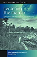 Centering the Margin: Agency and Narrative in Southeast Asian Borderlands (Asian Anthropologies, 4)