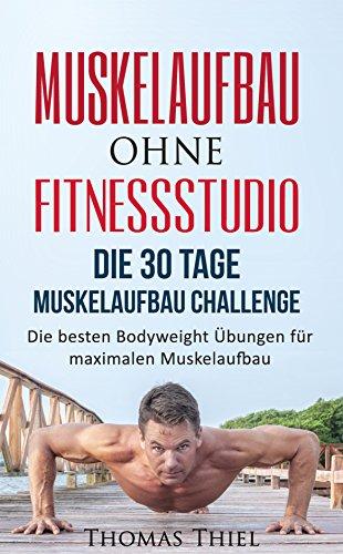 Muskelaufbau ohne Fitnessstudio: Die 30 Tage Muskelaufbau Challenge - Die besten Bodyweight Übungen für maximalen Muskelaufbau (Muskelaufbau, Fitness, ... Bankdrücken, Ganzkörperübungen, HIIT)