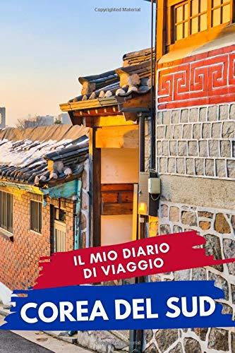 Il mio diario di viaggio COREA DEL SUD: Diario di Viaggio Creativo, Pianificatore di itinerari e bilancio, Diario di Attività di Viaggio e Bloc notes ... per le vacanze in Corea Del Sud