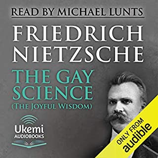 The Gay Science (The Joyful Wisdom)                   By:                                                                                                                                 Friedrich Nietzsche                               Narrated by:                                                                                                                                 Michael Lunts                      Length: 10 hrs and 55 mins     3 ratings     Overall 4.7