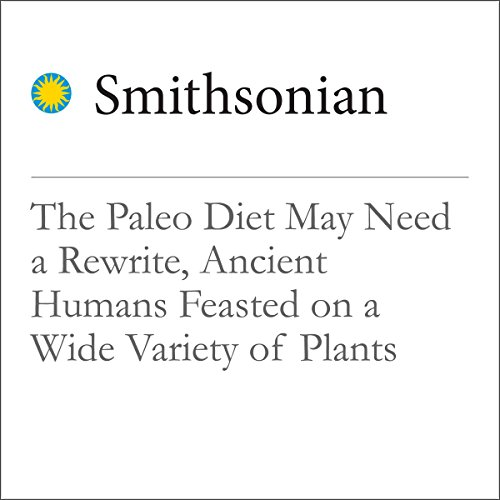 The Paleo Diet May Need a Rewrite, Ancient Humans Feasted on a Wide Variety of Plants audiobook cover art