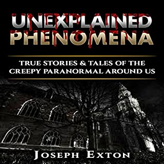 Unexplained Phenomena: Box Set      True Stories & Tales of the Creepy Paranormal Around Us              By:                                                                                                                                 Joseph Exton                               Narrated by:                                                                                                                                 Lynn Roberts                      Length: 7 hrs and 42 mins     3 ratings     Overall 4.7