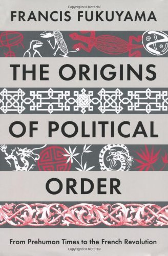 By Francis Fukuyama - The Origins of Political Order: From Prehuman Times to the French Revolution (3/13/11)