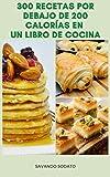 Interesante 300 Recetas Por Debajo De 200 Calorías En Un Libro De Cocina : Recetas Para El Desayuno, Ensaladas, Pizza, Salsa, Galletas, Pastel, Pan, Tortilla, Cupcake, Y Más