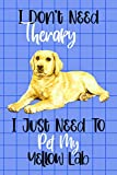 I Don't Need Therapy I Just Need to Pet My Yellow Lab: Notebook Journal Gift for Dog Loving Kids, Men, Women, Teens and Adults