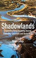 Shadowlands: Expanding Being-Becoming Beyond Liminality, Crossroads and Borderlands