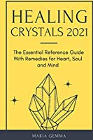Healing Crystals 2021: The Essential Reference Guide With Remedies for Heart, Soul and Mind