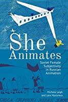 She Animates: Soviet Female Subjectivity in Russian Animation (Film and Media Studies)