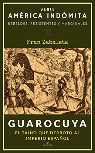 Guarocuya: El taíno que derrotó al Imperio español (América Indómita. Rebeldes, resistentes y marginales nº 1)