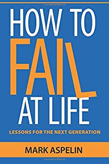 How to Fail at Life: Lessons For The Next Generation