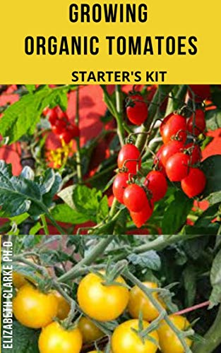 GROWING ORGANIC TOMATOES STARTER'S KIT: Farmer's Guide On Growing Tomatoes Organically (English Edition)