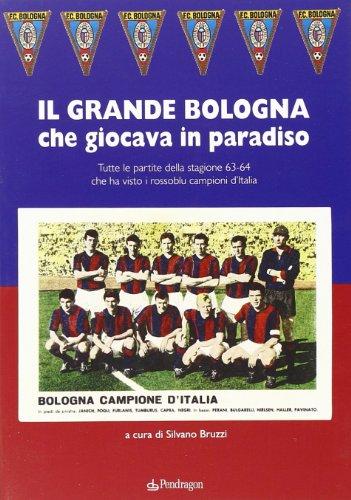 Grande Bologna che giocava in paradiso. Tutte le partite della stagione 63-64 che ha visto i rossoblu campioni d\'Italia