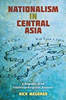 Nationalism in Central Asia: A Biography of the Uzbekistan-Kyrgyzstan Boundary (Central Eurasia in Context)