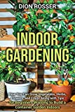 Indoor Gardening: How You Can Grow Vegetables, Herbs, Flowers, and Fruits Along with Tips for Beginners Wanting to Build a Container Garden Indoors