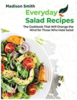 Everiday Salad Recipes: The Cookbook That Will Change the Mind for Those Who Hate Salad