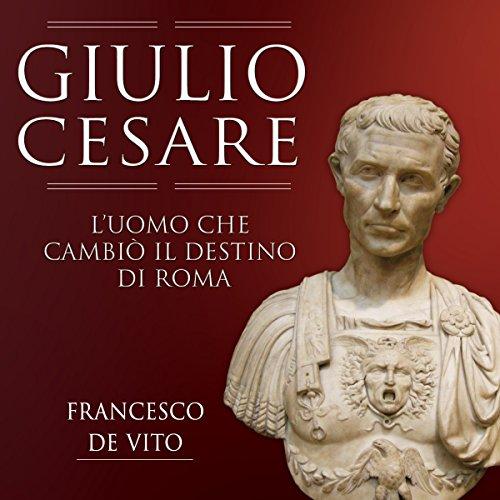 Giulio Cesare: L'uomo che cambiò il destino di Roma audiobook cover art