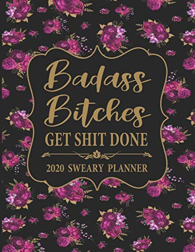 2020 Sweary Planner: Floral Badass Bitches Get Shit Done - Daily, Weekly, And Monthly Planner With Weekly Motivational Sweary Sayings For Women Nevada