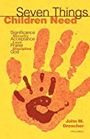Seven Things Children Need: Significance, Security, Acceptance, Love, Praise, Discipline, and God