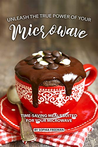 Unleash the true Power of your Microwave: Time-saving Meals Suited for your Microwave (English Edition)