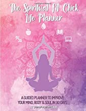 The Spiritual Fit Chick Life Planner: A 90 day guided planner to improve your mind, body & soul